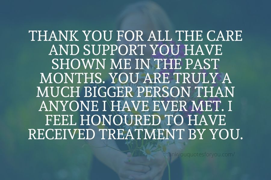 Thank you for all the care and support you have shown me in the past months. You are truly a much bigger person than anyone I have ever met. I feel honoured to have received treatment by you.