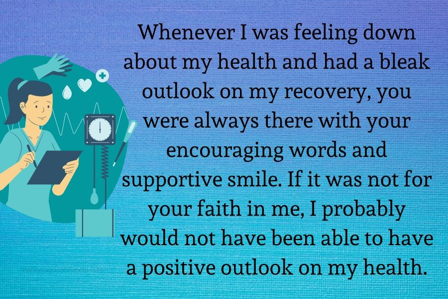 Whenever I was feeling down about my health and had a bleak outlook on my recovery, you were always there with your encouraging words and supportive smile. If it was not for your faith in me, I probably would not have been able to have a positive outlook on my health.